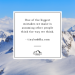 One of the biggest mistakes we make is assuming people think the way we think